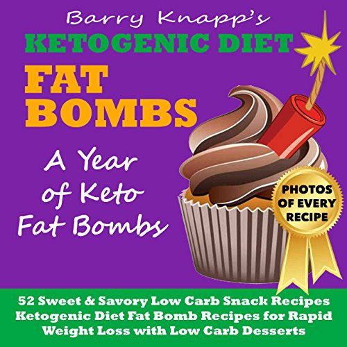 Ketogenic Diet Fat Bombs: A Year of Keto Fat Bombs: 52 Sweet & Savory Low Carb Snack Recipes (Ketogenic Diet Fat Bomb Recipes for Rapid Weight Loss with Low Carb Desserts) by Barry Knapp