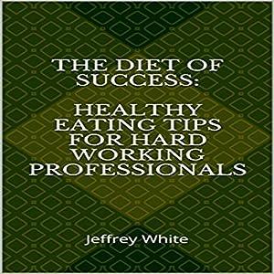 The Diet of Success: Healthy Eating Tips for Hard Working Professionals: Principles of Success, Book 2 Hörbuch von Jeffrey White Gesprochen von: Jeffrey White