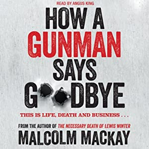 How a Gunman Says Goodbye | [Malcolm Mackay]