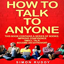 How to Talk to Anyone: Build Confidence, Learn to How to Small Talk, and Be Able to Extrovert Yourself - Three Manuscripts: Effective Communication, Book 4 Audiobook by Simon Ruddy Narrated by Dennis St. John