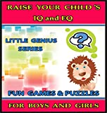 Raise Your Childs IQ & EQ : Fun Brain Games & Cool Puzzles. - Childrens books for Boys & Girls 3 - 8 Years Old. (ILLUSTRATED): Raise Your Childs IQ and EQ (Little Genius Series Book 6)