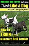 Miniature Bull Terrier dog Training | Think Like a Dog, But Don't Eat Your Poop! | Miniature Bull Terrier Breed Expert Training | How To Train Your Miniature     (Miniature Bull Terrier Puppy Book 1)