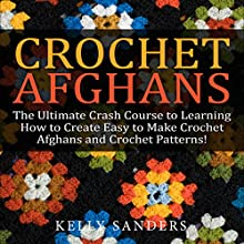Crochet Afghans: The Ultimate Crash Course Guide to Learning How to Create Easy to Make Crochet Afghans and Crochet Patterns Fast (       UNABRIDGED) by Kelly Sanders Narrated by Dave Wright