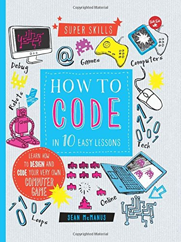 How to Code in 10 Easy Lessons: Learn how to design and code your very own computer game (Super Skills), by Sean McManus