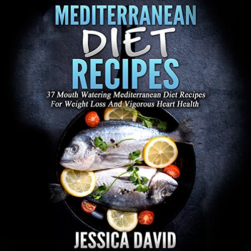 Mediterranean Diet Recipes: 37 Mouthwatering Mediterranean Diet Recipes for Weight Loss and Vigorous Heart Health by Jessica David