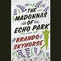 The Madonnas of Echo Park Audiobook by Brando Skyhorse Narrated by Robert Ramirez, Luis Moreno, Alma Cuervo, Alyssa Bresnaham, Jonathan Davis, Tony Chiroldes, Florencia Lozano, Annie Henk