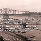 The Chicago Sanitary and Ship Canal: The History of the Waterway Connecting the Great Lakes to the Mississippi River Hörbuch von  Charles River Editors Gesprochen von: Mark Norman