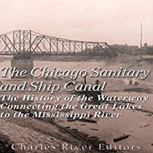 The Chicago Sanitary and Ship Canal: The History of the Waterway Connecting the Great Lakes to the Mississippi River Audiobook by  Charles River Editors Narrated by Mark Norman