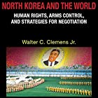 North Korea and the World: Human Rights, Arms Control, and Strategies for Negotiation (Asia in the New Millennium) Hörbuch von Walter C. Clemens Jr. Gesprochen von: Andy Rose