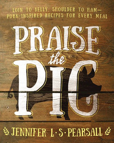 Praise the Pig: Loin to Belly, Shoulder to Ham—Pork-Inspired Recipes for Every Meal by Jennifer L. S. Pearsall