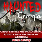 Haunted Georgia: Ghost Stories and Paranormal Activity from the State of Georgia: Haunted States | Sarah Ashley