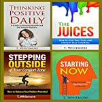 Positive Thinking Book Bundle: Thinking Positive Daily, The Juices, Stepping Outside of Your Comfort Zone, Starting Now | T Whitmore