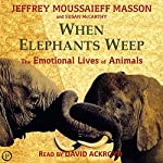 When Elephants Weep: The Emotional Lives of Animals | Jeffrey Moussaieff Masson,Susan McCarthy