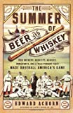 The Summer of Beer and Whiskey: How Brewers, Barkeeps, Rowdies, Immigrants, and a Wild Pennant Fight Made Baseball Americas Game