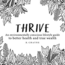 Thrive: An Environmentally Conscious Lifestyle Guide to Better Health and True Wealth Audiobook by K. Chayne Narrated by Stephanie Snider
