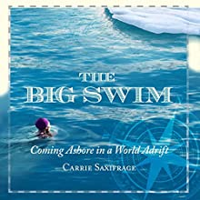 The Big Swim: Coming Ashore in a World Adrift (       UNABRIDGED) by Carrie Saxifrage Narrated by Carrie Saxifrage