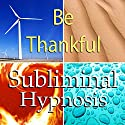 Be Thankful Subliminal Affirmations: Gratefulness & Giving Thanks, Solfeggio Tones, Binaural Beats, Self Help Meditation Hypnosis Speech by Subliminal Hypnosis Narrated by Joel Thielke
