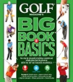 GOLF MAGAZINE'S BIG BOOK OF BASICS: Your step-by-step guide to building a complete and reliable game from the ground up WITH THE TOP 100 TEACHERS IN AMERICA