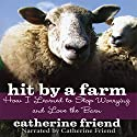 Hit by a Farm: How I Learned to Stop Worrying and Love the Barn Audiobook by Catherine Friend Narrated by Catherine Friend