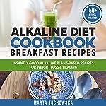Alkaline Diet Cookbook Breakfast Recipes: Insanely Good Alkaline Plant-Based Recipes for Weight Loss & Healing | Marta Tuchowska
