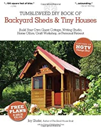 The Tumbleweed DIY Book of Backyard Sheds and Tiny Houses: Build your own guest cottage, writing studio, home office, craft workshop, or personal retreat