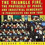 The Triangle Fire, Protocols of Peace, and Industrial Democracy in Progressive Era New York | Richard Greenwald