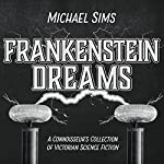 Frankenstein Dreams: A Connoisseur's Collection of Victorian Science Fiction   Michael Sims