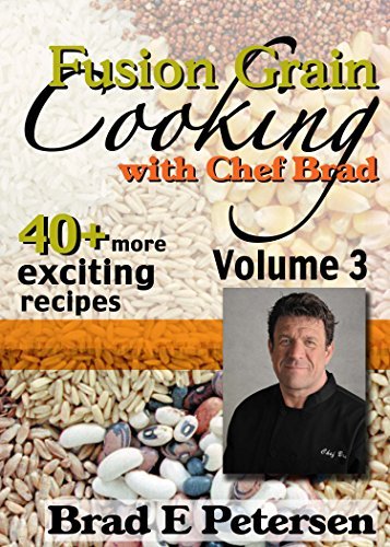 Fusion Grain Cooking with Chef Brad, Volume 3 by Brad E Petersen