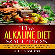 The Alkaline Diet Solution: How to Lose Weight Faster and Live Healthier with a PH Balanced Diet Audiobook by J.C. Collins Narrated by Karin King