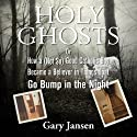 Holy Ghosts: Or How a (Not-so) Good Catholic Boy Became a Believer in Things that Go Bump in the Night (       UNABRIDGED) by Gary Jansen Narrated by Gary Jansen