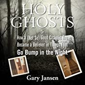 Holy Ghosts: Or How a (Not-so) Good Catholic Boy Became a Believer in Things that Go Bump in the Night | [Gary Jansen]