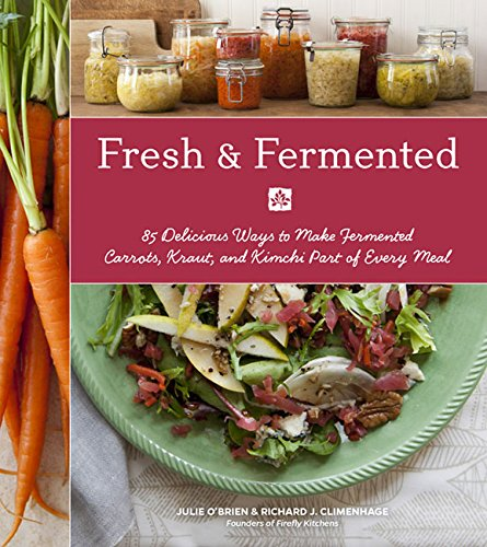 Fresh & Fermented: 85 Delicious Ways to Make Fermented Carrots, Kraut, and Kimchi Part of Every Meal PDF
