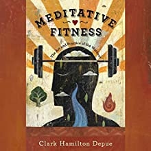 Meditative Fitness: The Art and Practice of the Workout Audiobook by Clark Hamilton Depue Narrated by Clark Hamilton Depue