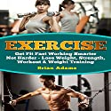 Exercise: Get Fit Fast Working Smarter Not Harder - Lose Weight, Strength, Workout & Weight Training Audiobook by Brian Adams Narrated by C. J. McAllister