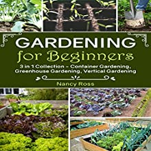 Gardening for Beginners, 3 in 1 Collection: Container Gardening, Greenhouse Gardening, Vertical Gardening Audiobook by Nancy Ross Narrated by Sangita Chauhan