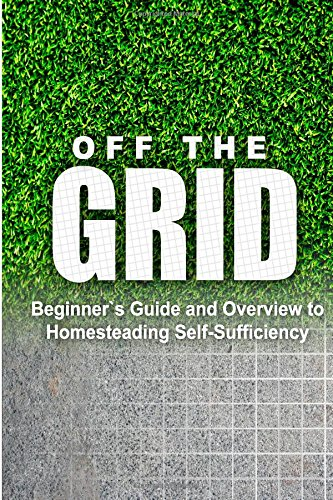 Off The Grid - Beginner'S Guide And Overview To Homesteading Self-Sufficiency: Self Sufficiency Essential Beginner'S Guide For Living Off The Grid, Homsteading Basics