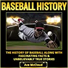 Baseball History: The History of Baseball Along with Fascinating Facts & Unbelievably True Stories Hörbuch von Ace McCloud Gesprochen von: Joshua Mackey