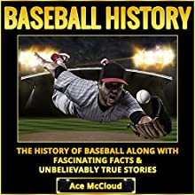 Baseball History: The History of Baseball Along with Fascinating Facts & Unbelievably True Stories Audiobook by Ace McCloud Narrated by Joshua Mackey