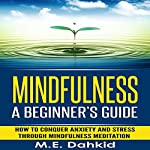 Mindfulness: A Beginner's Guide: How to Conquer Anxiety and Stress through Mindfulness Meditation | M.E. Dahkid
