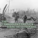 The Cambodian Campaign During the Vietnam War: The History of the Controversial Invasion of Cambodia and Laos Audiobook by  Charles River Editors Narrated by Scott Clem