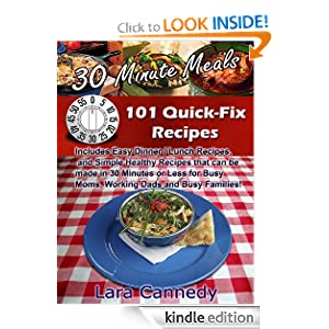 Kindle Book Bargains: 30 Minute Meals 101 Quick-Fix Recipes - Includes Easy Dinner / Lunch Recipes, and Simple Healthy Recipes that can be made in 30 Minutes or Less for Busy Moms, Working Dads and Busy Families!, by Lara Cannedy. Publication Date: May 18, 2012