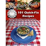 30 Minute Meals 101 Quick-Fix Recipes - Includes Easy Dinner / Lunch Recipes, and Simple Healthy Recipes that can be made in 30 Minutes or Less for Busy Moms, Working Dads and Busy Families! ~ Lara Cannedy