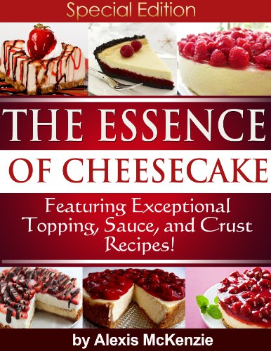 the-essence-of-cheesecake-featuring-special-topping-sauce-and-crust-recipes-english-edition