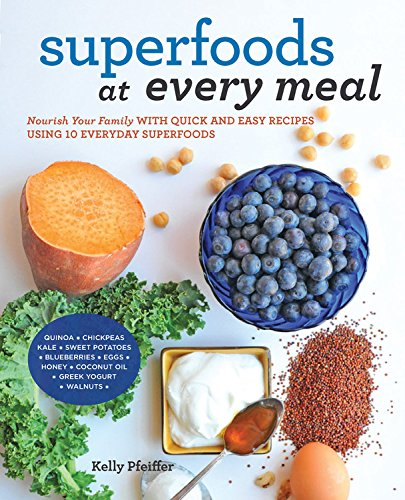Superfoods at Every Meal: Nourish Your Family with Quick and Easy Recipes Using 10 Everyday Superfoods: * Quinoa * Chickpeas * Kale * Sweet Potatoes * ... Greek Yogurt * Walnuts (Superfoods for Life) by Kelly Pfeiffer