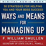 Ways and Means of Managing Up: 50 Strategies for Helping You and Your Boss Succeed | F. William Smullen
