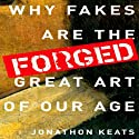 Forged: Why Fakes are the Great Art of Our Age Audiobook by Jonathon Keats Narrated by Mark Cabus