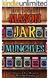 Mason Jar Meals: MASON JAR MUNCHIES: Delicious & Easy Mason Jar Meals For Everyday