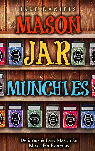 MASON JAR MUNCHIES (MEALS): Delicious & Easy Mason Jar Meals For Everyday by Jake Daniels