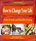 How to Change Your Life - Paleo Foods and Healthy Eating