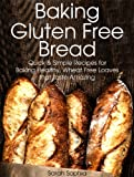 img - for Baking Gluten Free Bread: Quick and Simple Recipes for Baking Healthy, Wheat Free Loaves that Taste Amazing book / textbook / text book